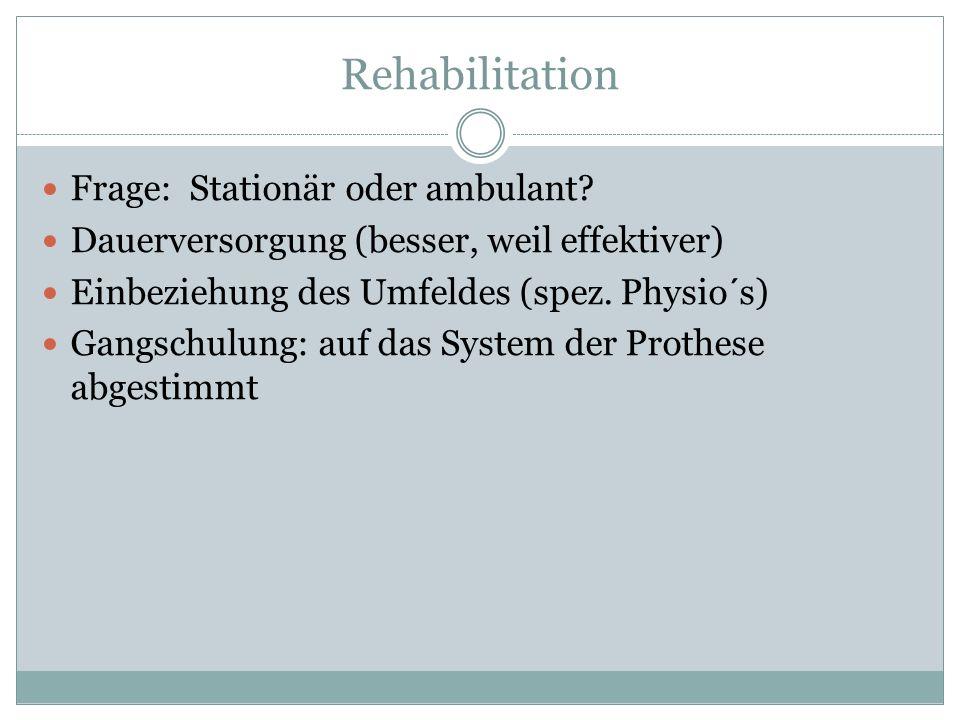 Rehabilitation Frage: Stationär oder ambulant? Dauerversorgung (besser, weil effektiver) Einbeziehung des Umfeldes (spez. Physio´s) Gangschulung: auf
