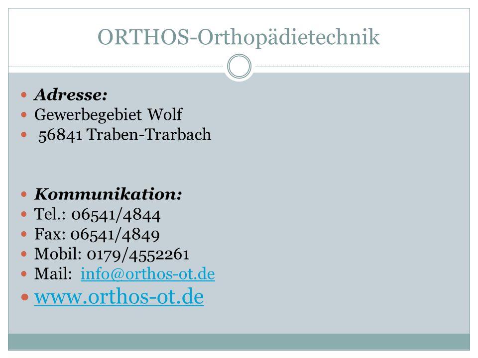 ORTHOS-Orthopädietechnik Adresse: Gewerbegebiet Wolf 56841 Traben-Trarbach Kommunikation: Tel.: 06541/4844 Fax: 06541/4849 Mobil: 0179/4552261 Mail: i