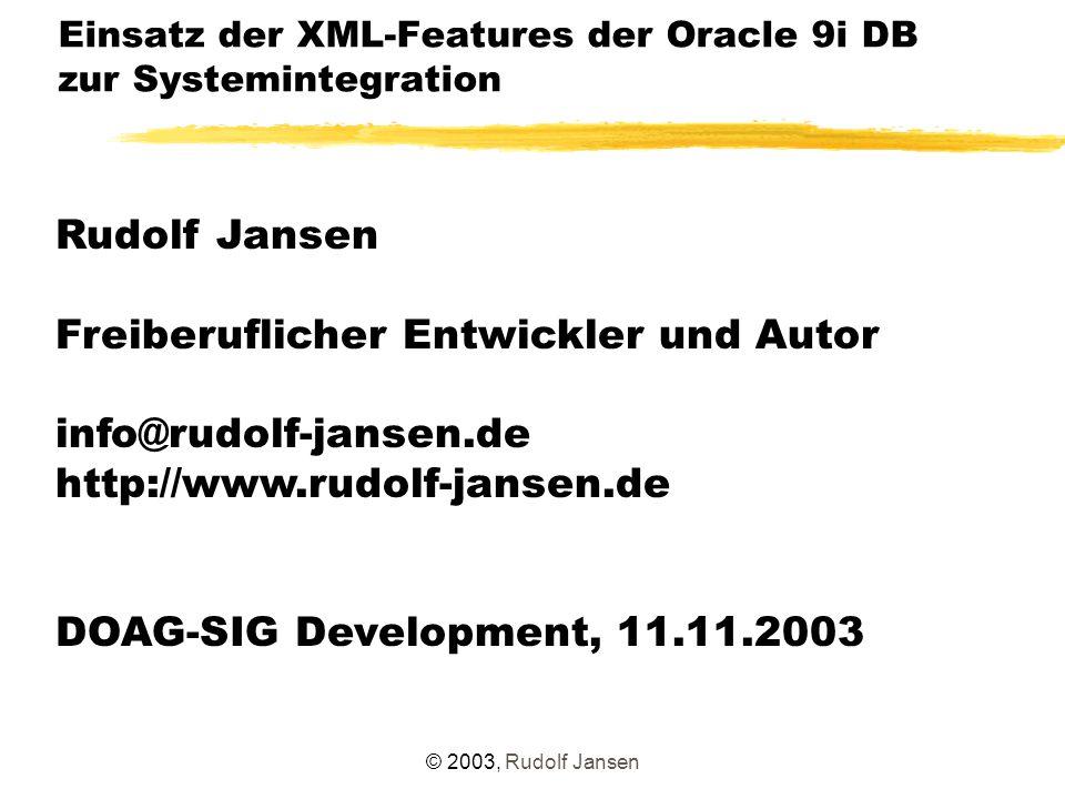 © 2003, Rudolf Jansen Einsatz der XML-Features der Oracle 9i DB zur Systemintegration Rudolf Jansen Freiberuflicher Entwickler und Autor info@rudolf-jansen.de http://www.rudolf-jansen.de DOAG-SIG Development, 11.11.2003