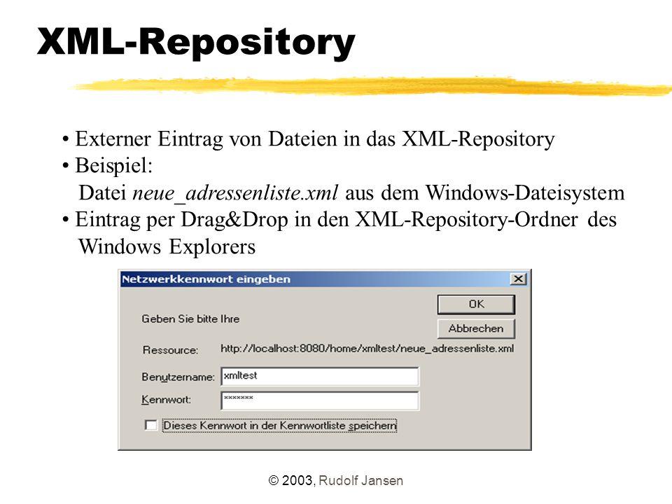 © 2003, Rudolf Jansen XML-Repository Externer Eintrag von Dateien in das XML-Repository Beispiel: Datei neue_adressenliste.xml aus dem Windows-Dateisystem Eintrag per Drag&Drop in den XML-Repository-Ordner des Windows Explorers