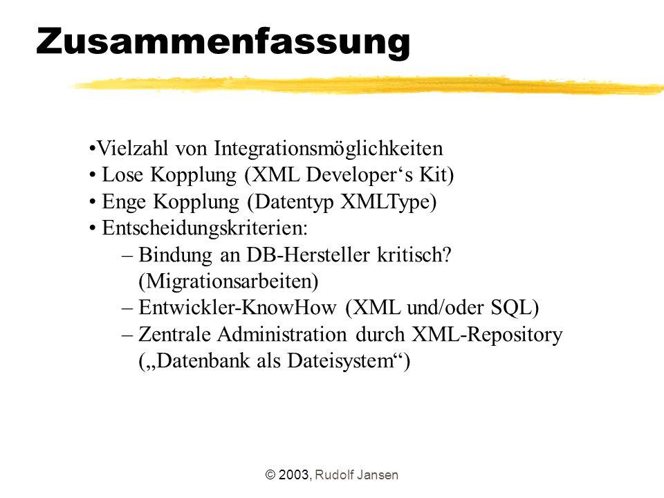 © 2003, Rudolf Jansen Zusammenfassung Vielzahl von Integrationsmöglichkeiten Lose Kopplung (XML Developer's Kit) Enge Kopplung (Datentyp XMLType) Entscheidungskriterien: – Bindung an DB-Hersteller kritisch.