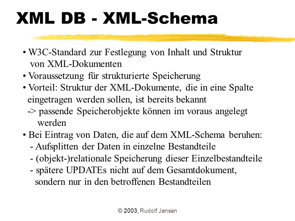 © 2003, Rudolf Jansen XML DB - XML-Schema W3C-Standard zur Festlegung von Inhalt und Struktur von XML-Dokumenten Voraussetzung für strukturierte Speicherung Vorteil: Struktur der XML-Dokumente, die in eine Spalte eingetragen werden sollen, ist bereits bekannt -> passende Speicherobjekte können im voraus angelegt werden Bei Eintrag von Daten, die auf dem XML-Schema beruhen: - Aufsplitten der Daten in einzelne Bestandteile - (objekt-)relationale Speicherung dieser Einzelbestandteile - spätere UPDATEs nicht auf dem Gesamtdokument, sondern nur in den betroffenen Bestandteilen