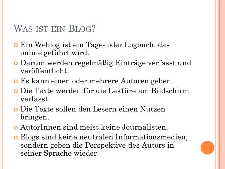 W AS IST EIN B LOG ? Ein Weblog ist ein Tage- oder Logbuch, das online geführt wird. Darum werden regelmäßig Einträge verfasst und veröffentlicht. Es
