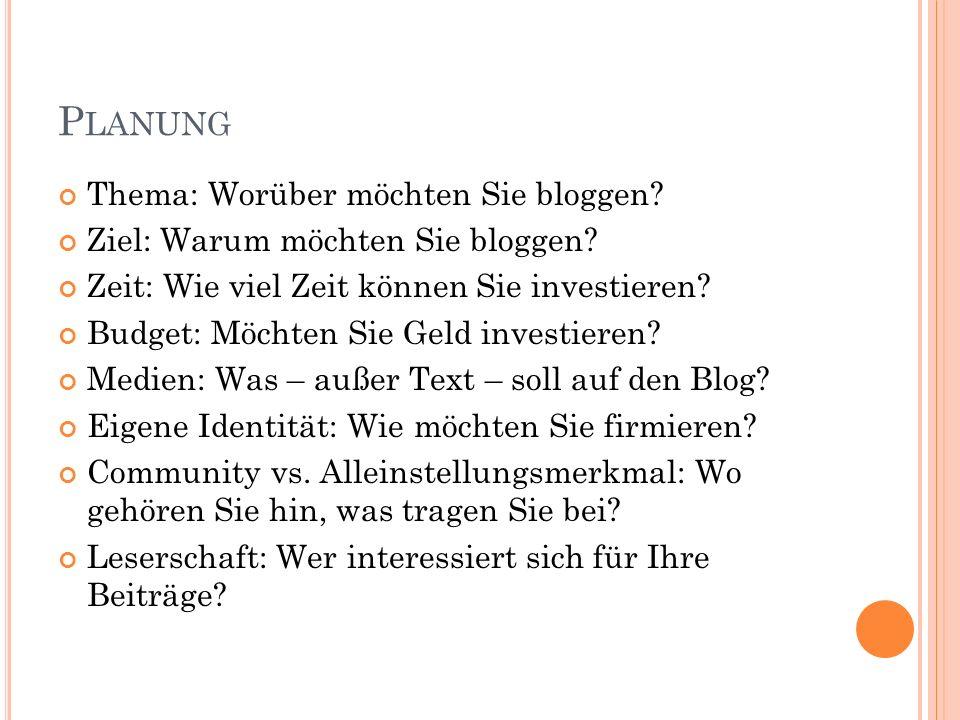 P LANUNG Thema: Worüber möchten Sie bloggen? Ziel: Warum möchten Sie bloggen? Zeit: Wie viel Zeit können Sie investieren? Budget: Möchten Sie Geld inv