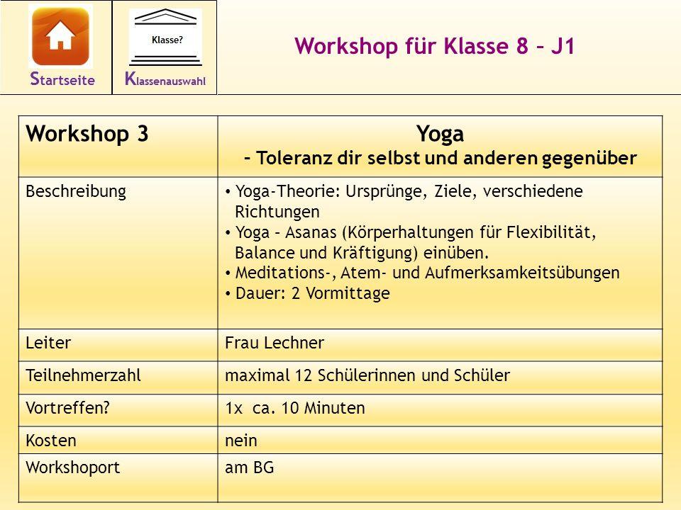 17 Workshop für Klasse 8 – J1 Workshop 3Yoga – Toleranz dir selbst und anderen gegenüber Beschreibung Yoga-Theorie: Ursprünge, Ziele, verschiedene Richtungen Yoga – Asanas (Körperhaltungen für Flexibilität, Balance und Kräftigung) einüben.