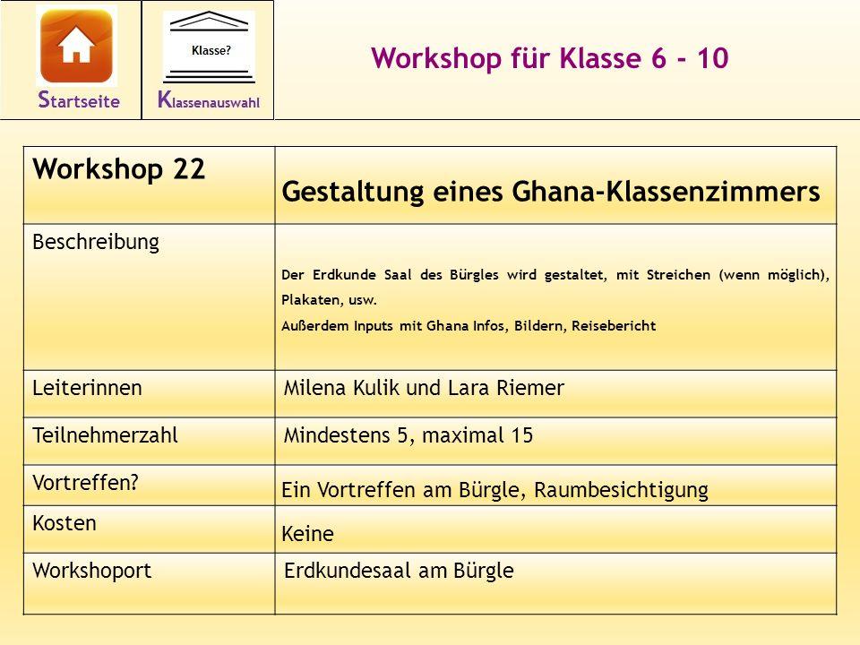 36 Workshop für Klasse 6 - 10 Workshop 22 Gestaltung eines Ghana-Klassenzimmers Beschreibung Der Erdkunde Saal des Bürgles wird gestaltet, mit Streichen (wenn möglich), Plakaten, usw.
