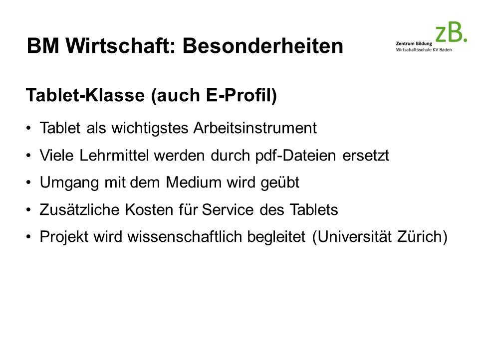 BM Wirtschaft: Besonderheiten Tablet-Klasse (auch E-Profil) Tablet als wichtigstes Arbeitsinstrument Viele Lehrmittel werden durch pdf-Dateien ersetzt Umgang mit dem Medium wird geübt Zusätzliche Kosten für Service des Tablets Projekt wird wissenschaftlich begleitet (Universität Zürich)
