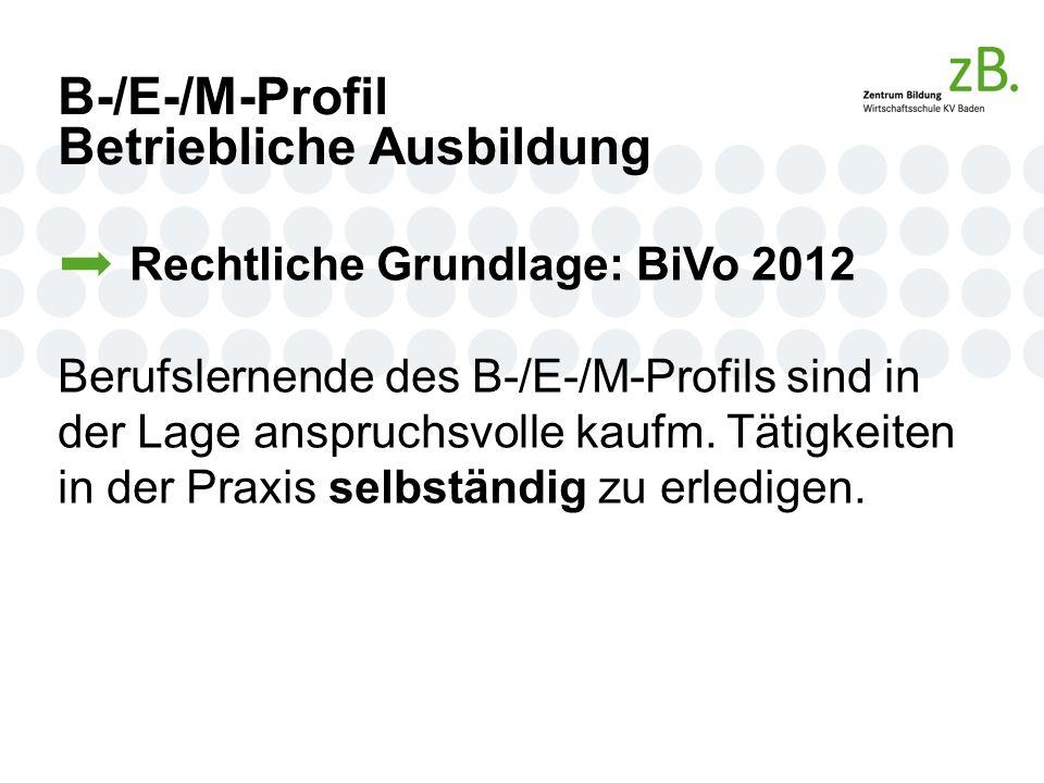 B-/E-/M-Profil Betriebliche Ausbildung Rechtliche Grundlage: BiVo 2012 Berufslernende des B-/E-/M-Profils sind in der Lage anspruchsvolle kaufm.