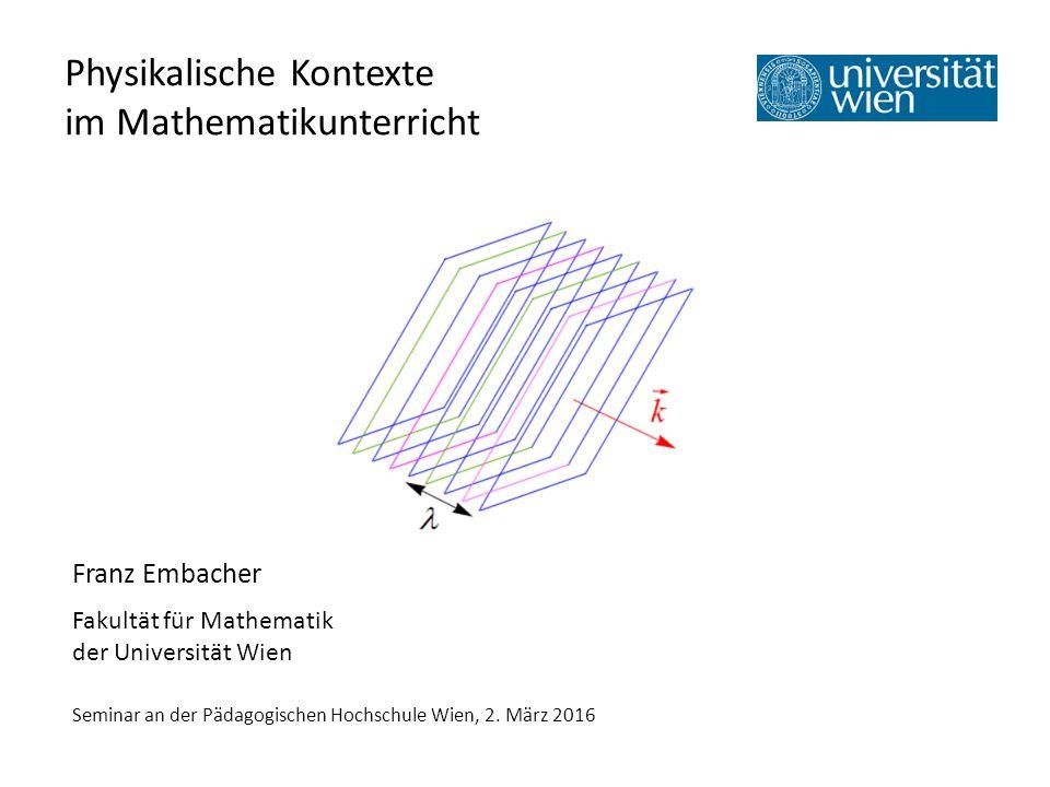 Physikalische Kontexte im Mathematikunterricht Franz Embacher Fakultät für Mathematik der Universität Wien Seminar an der Pädagogischen Hochschule Wien, 2.