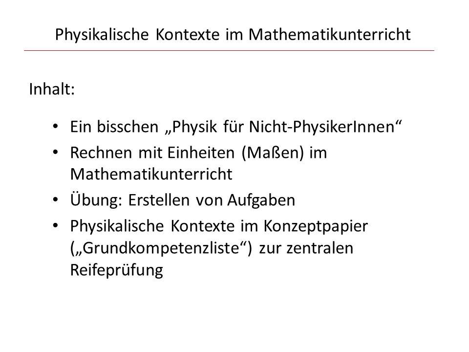 """Physikalische Kontexte im Mathematikunterricht Inhalt: Ein bisschen """"Physik für Nicht-PhysikerInnen Rechnen mit Einheiten (Maßen) im Mathematikunterricht Übung: Erstellen von Aufgaben Physikalische Kontexte im Konzeptpapier (""""Grundkompetenzliste ) zur zentralen Reifeprüfung"""