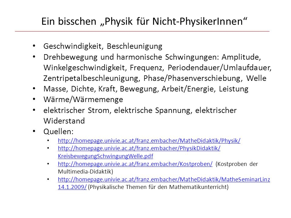 """Ein bisschen """"Physik für Nicht-PhysikerInnen Geschwindigkeit, Beschleunigung Drehbewegung und harmonische Schwingungen: Amplitude, Winkelgeschwindigkeit, Frequenz, Periodendauer/Umlaufdauer, Zentripetalbeschleunigung, Phase/Phasenverschiebung, Welle Masse, Dichte, Kraft, Bewegung, Arbeit/Energie, Leistung Wärme/Wärmemenge elektrischer Strom, elektrische Spannung, elektrischer Widerstand Quellen: http://homepage.univie.ac.at/franz.embacher/MatheDidaktik/Physik/ http://homepage.univie.ac.at/franz.embacher/PhysikDidaktik/ KreisbewegungSchwingungWelle.pdf http://homepage.univie.ac.at/franz.embacher/PhysikDidaktik/ KreisbewegungSchwingungWelle.pdf http://homepage.univie.ac.at/franz.embacher/Kostproben/ (Kostproben der Multimedia-Didaktik) http://homepage.univie.ac.at/franz.embacher/Kostproben/ http://homepage.univie.ac.at/franz.embacher/MatheDidaktik/MatheSeminarLinz 14.1.2009/ (Physikalische Themen für den Mathematikunterricht) http://homepage.univie.ac.at/franz.embacher/MatheDidaktik/MatheSeminarLinz 14.1.2009/"""