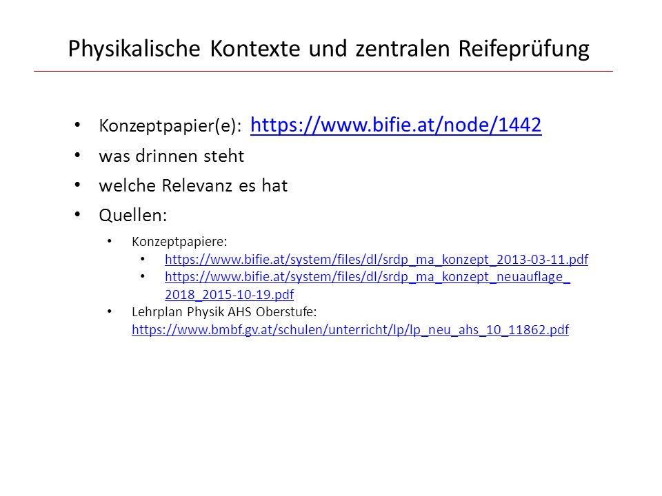 Physikalische Kontexte und zentralen Reifeprüfung Konzeptpapier(e): https://www.bifie.at/node/1442https://www.bifie.at/node/1442 was drinnen steht welche Relevanz es hat Quellen: Konzeptpapiere: https://www.bifie.at/system/files/dl/srdp_ma_konzept_2013-03-11.pdf https://www.bifie.at/system/files/dl/srdp_ma_konzept_neuauflage_ 2018_2015-10-19.pdf https://www.bifie.at/system/files/dl/srdp_ma_konzept_neuauflage_ 2018_2015-10-19.pdf Lehrplan Physik AHS Oberstufe: https://www.bmbf.gv.at/schulen/unterricht/lp/lp_neu_ahs_10_11862.pdf https://www.bmbf.gv.at/schulen/unterricht/lp/lp_neu_ahs_10_11862.pdf