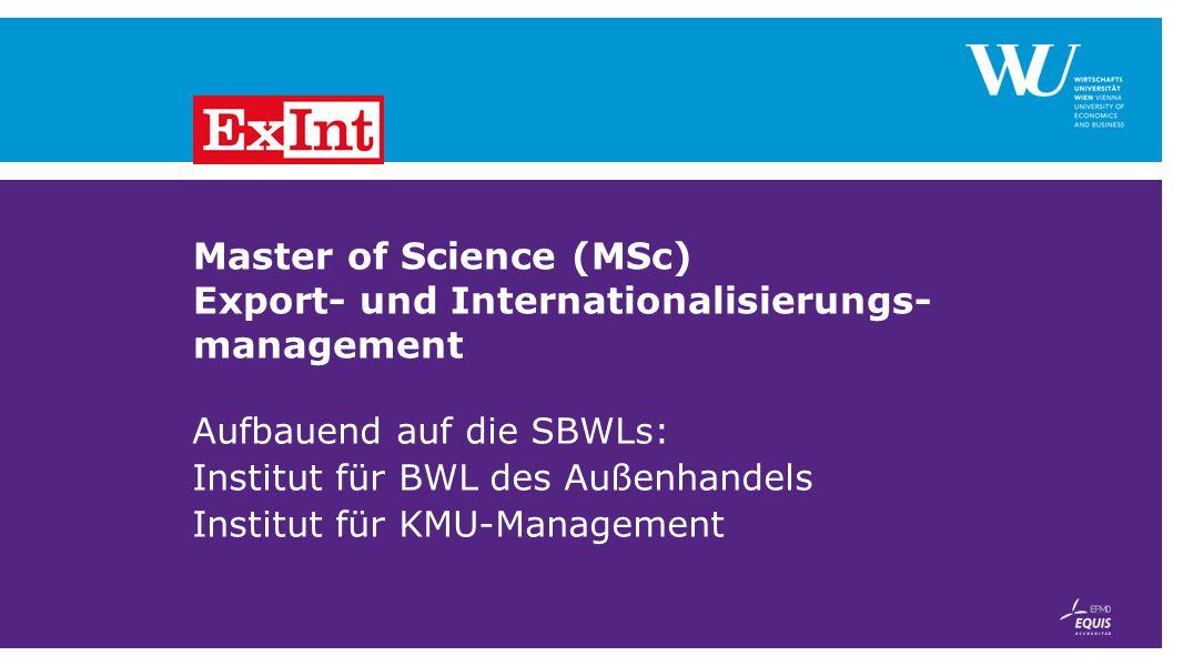 Master of Science (MSc) Export- und Internationalisierungs- management Aufbauend auf die SBWLs: Institut für BWL des Außenhandels Institut für KMU-Man