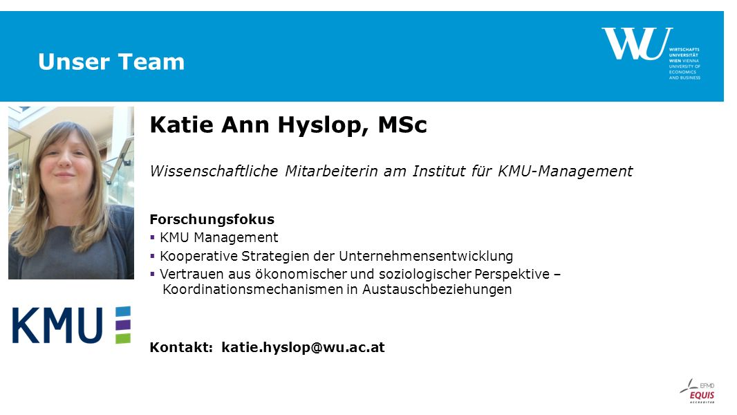 Unser Team Katie Ann Hyslop, MSc Wissenschaftliche Mitarbeiterin am Institut für KMU-Management Forschungsfokus  KMU Management  Kooperative Strateg