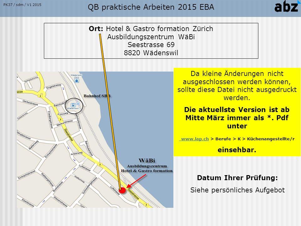QB praktische Arbeiten 2015 EBA Ort: Hotel & Gastro formation Zürich Ausbildungszentrum WäBi Seestrasse 69 8820 Wädenswil Datum Ihrer Prüfung: Siehe persönliches Aufgebot Da kleine Änderungen nicht ausgeschlossen werden können, sollte diese Datei nicht ausgedruckt werden.