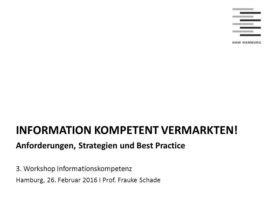 INFORMATION KOMPETENT VERMARKTEN! Anforderungen, Strategien und Best Practice 3. Workshop Informationskompetenz Hamburg, 26. Februar 2016 I Prof. Frau