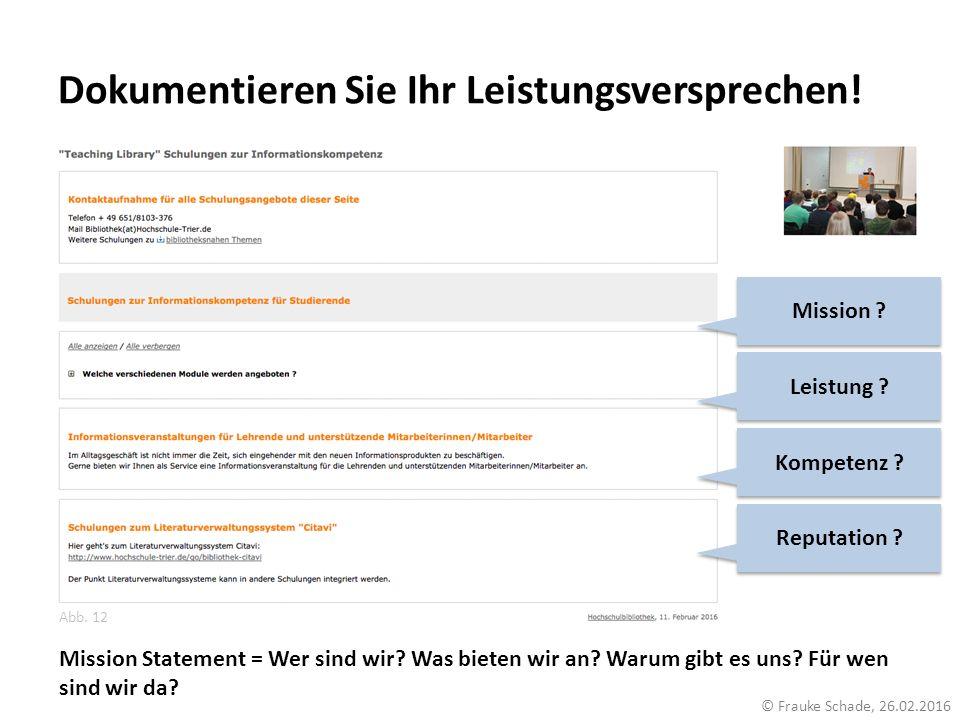 Dokumentieren Sie Ihr Leistungsversprechen! Abb. 12 © Frauke Schade, 26.02.2016 Kompetenz ? Leistung ? Reputation ? Mission ? Mission Statement = Wer