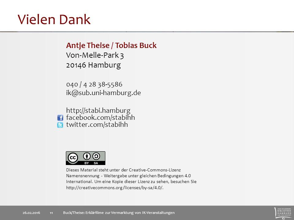 Vielen Dank 26.02.2016Buck/Theise: Erklärfilme zur Vermarktung von IK-Veranstaltungen 11 Antje Theise / Tobias Buck Von-Melle-Park 3 20146 Hamburg 040 / 4 28 38-5586 ik@sub.uni-hamburg.de http://stabi.hamburg facebook.com/stabihh twitter.com/stabihh Dieses Material steht unter der Creative-Commons-Lizenz Namensnennung - Weitergabe unter gleichen Bedingungen 4.0 International.