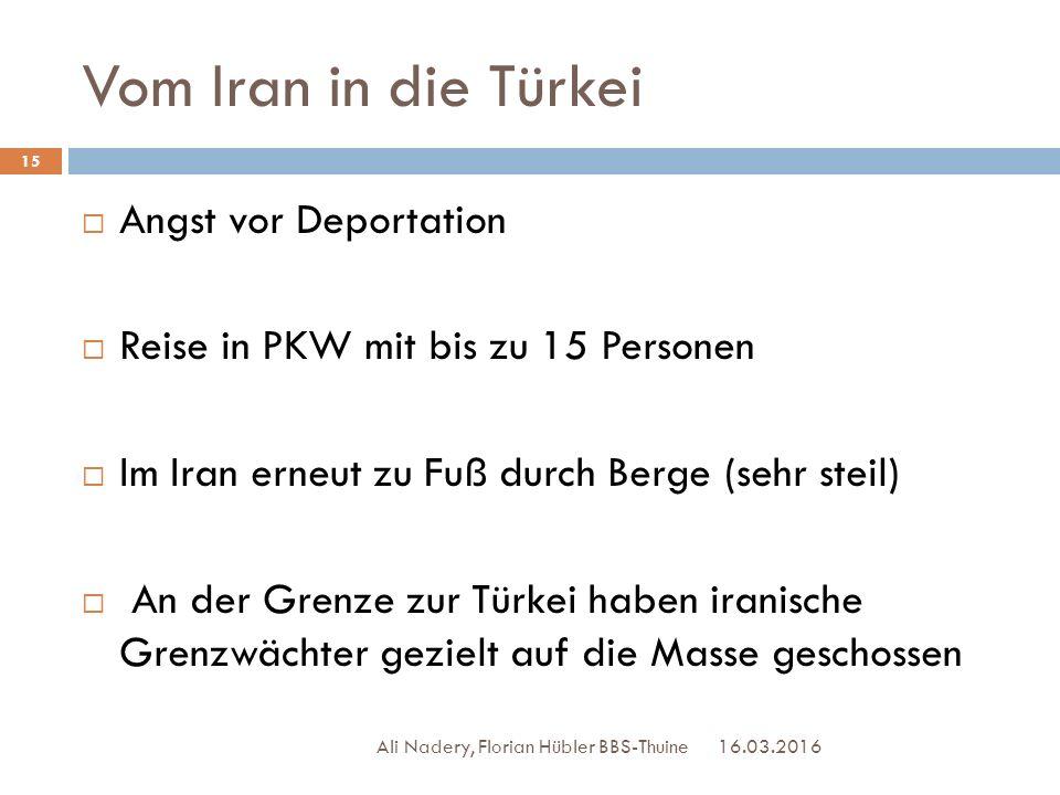 Vom Iran in die Türkei 16.03.2016 Ali Nadery, Florian Hübler BBS-Thuine 15  Angst vor Deportation  Reise in PKW mit bis zu 15 Personen  Im Iran ern