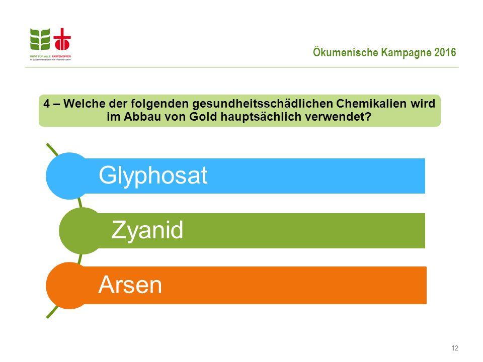 Ökumenische Kampagne 2016 12 4 – Welche der folgenden gesundheitsschädlichen Chemikalien wird im Abbau von Gold hauptsächlich verwendet? Glyphosat Zya
