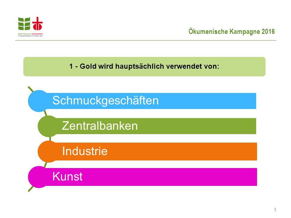 Ökumenische Kampagne 2016 3 1 - Gold wird hauptsächlich verwendet von: Schmuckgeschäften Zentralbanken Industrie Kunst