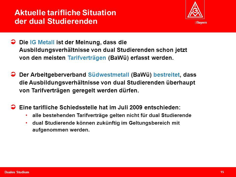 Bayern 15 Duales Studium Die IG Metall ist der Meinung, dass die Ausbildungsverhältnisse von dual Studierenden schon jetzt von den meisten Tarifverträgen (BaWü) erfasst werden.