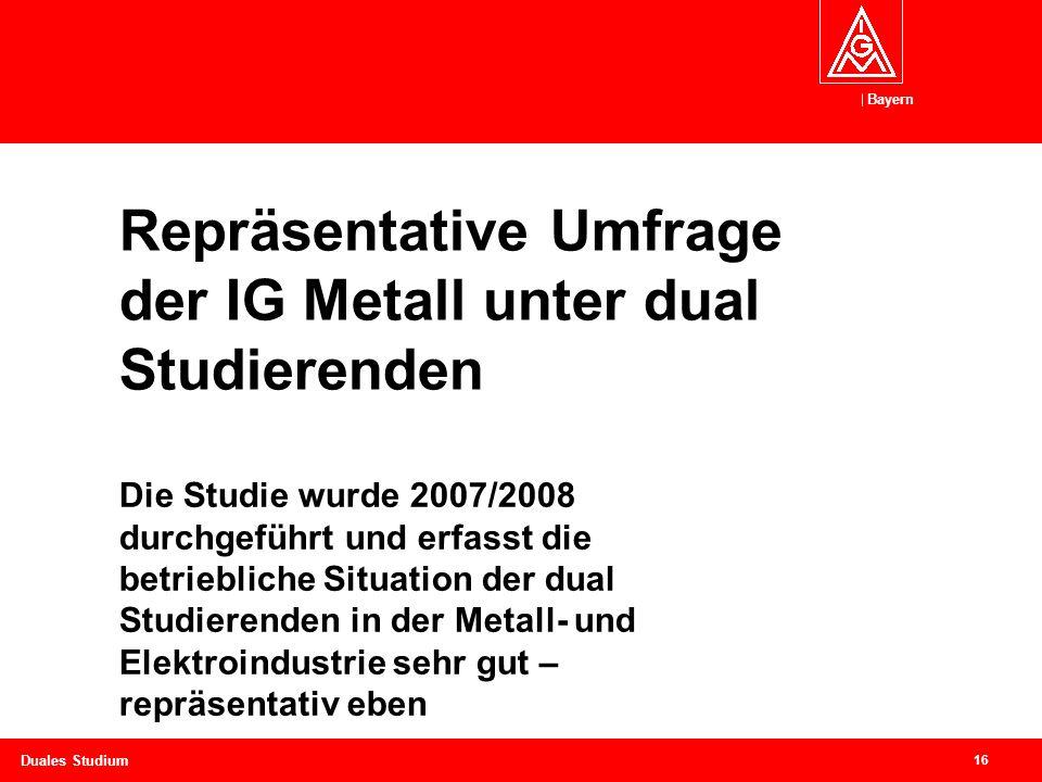 Bayern 16 Duales Studium Repräsentative Umfrage der IG Metall unter dual Studierenden Die Studie wurde 2007/2008 durchgeführt und erfasst die betriebliche Situation der dual Studierenden in der Metall- und Elektroindustrie sehr gut – repräsentativ eben