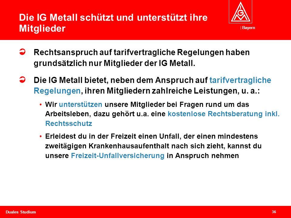 Bayern 36 Duales Studium Die IG Metall schützt und unterstützt ihre Mitglieder Rechtsanspruch auf tarifvertragliche Regelungen haben grundsätzlich nur Mitglieder der IG Metall.