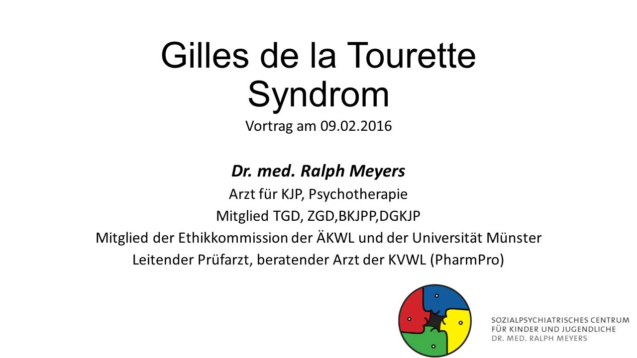 Gilles de la Tourette Syndrom Vortrag am 09.02.2016 Dr. med. Ralph Meyers Arzt für KJP, Psychotherapie Mitglied TGD, ZGD,BKJPP,DGKJP Mitglied der Ethi