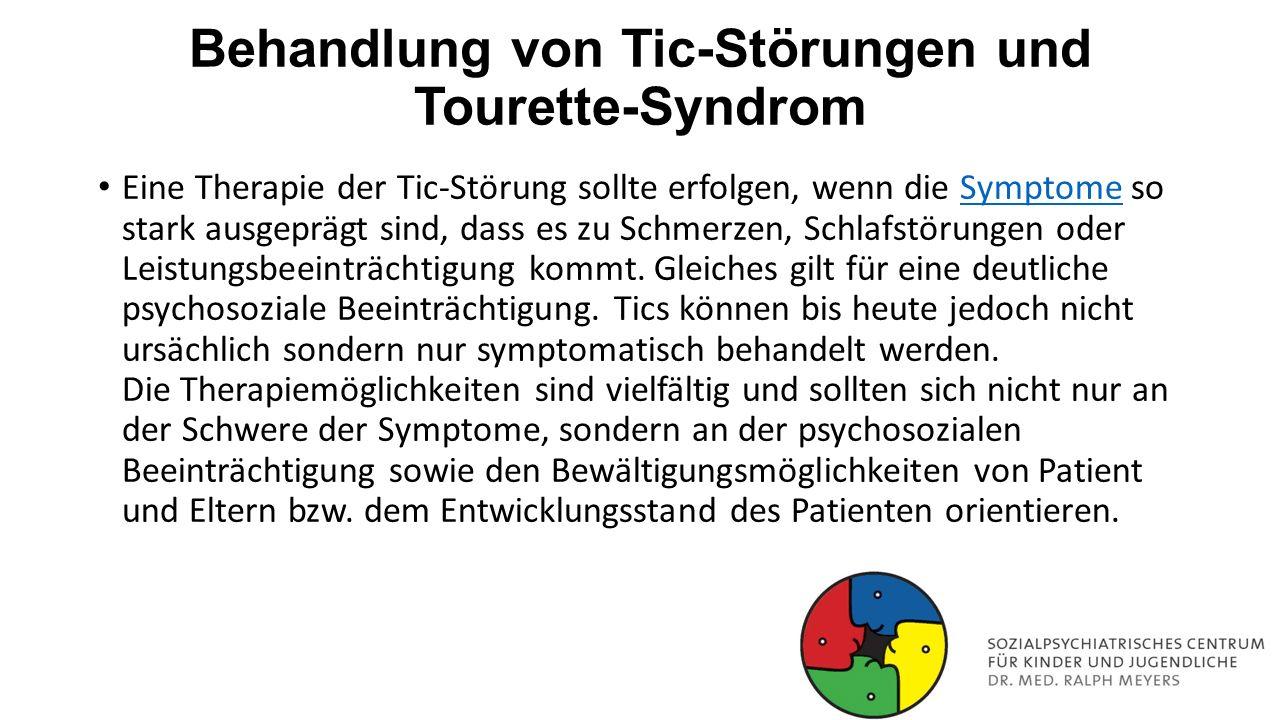Behandlung von Tic-Störungen und Tourette-Syndrom Eine Therapie der Tic-Störung sollte erfolgen, wenn die Symptome so stark ausgeprägt sind, dass es z