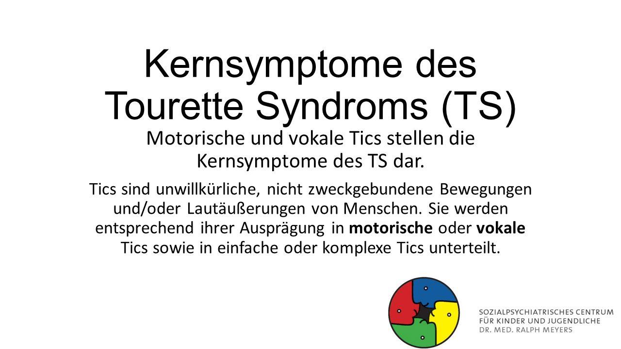 Kernsymptome des Tourette Syndroms (TS) Motorische und vokale Tics stellen die Kernsymptome des TS dar. Tics sind unwillkürliche, nicht zweckgebundene