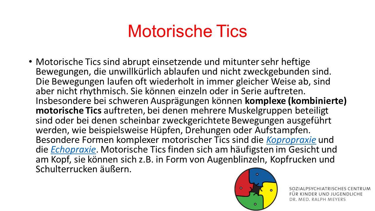Motorische Tics Motorische Tics sind abrupt einsetzende und mitunter sehr heftige Bewegungen, die unwillkürlich ablaufen und nicht zweckgebunden sind.