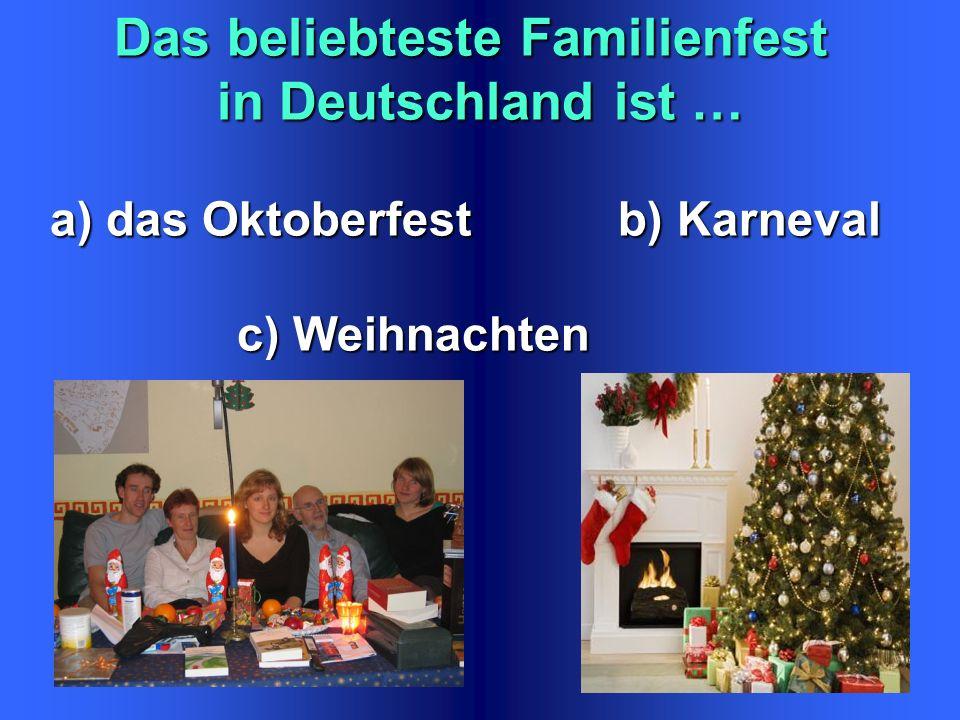 Das beliebteste Familienfest in Deutschland ist … a) das Oktoberfest b) Karneval a) das Oktoberfest b) Karneval c) Weihnachten c) Weihnachten