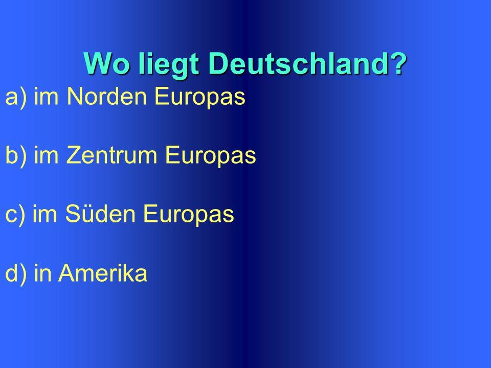 Wo liegt Deutschland a) im Norden Europas b) im Zentrum Europas c) im Süden Europas d) in Amerika