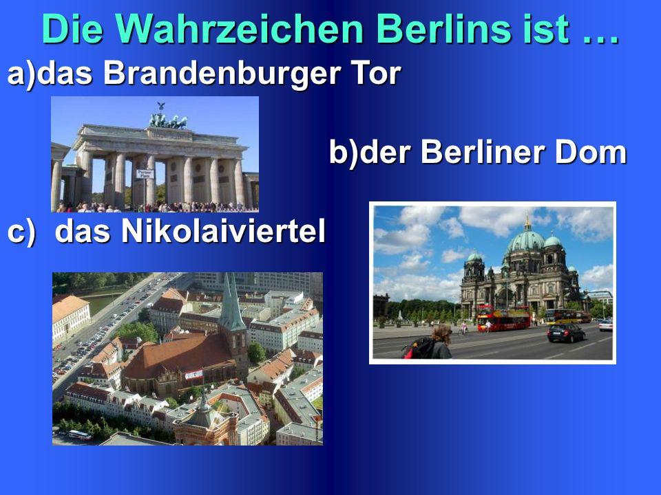 Die Wahrzeichen Berlins ist … a)das Brandenburger Tor b)der Berliner Dom b)der Berliner Dom c) das Nikolaiviertel
