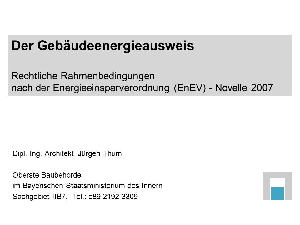 Der Gebäudeenergieausweis Rechtliche Rahmenbedingungen nach der Energieeinsparverordnung (EnEV) - Novelle 2007 Dipl.-Ing. Architekt Jürgen Thum Oberst