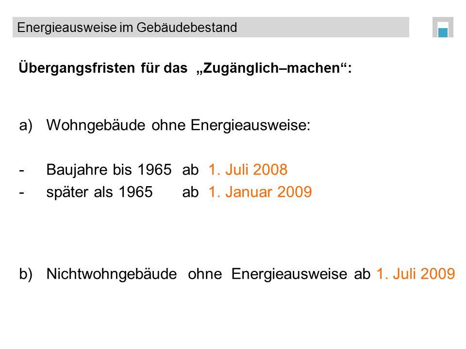 """Übergangsfristen für das """"Zugänglich–machen"""": a)Wohngebäude ohne Energieausweise: -Baujahre bis 1965ab 1. Juli 2008 -später als 1965ab 1. Januar 2009"""