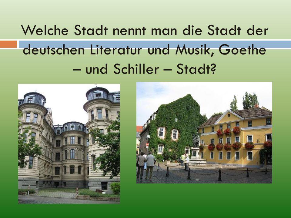 Welche Stadt nennt man die Stadt der deutschen Literatur und Musik, Goethe – und Schiller – Stadt?