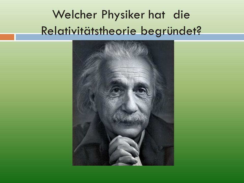 Welcher Physiker hat die Relativitätstheorie begründet?