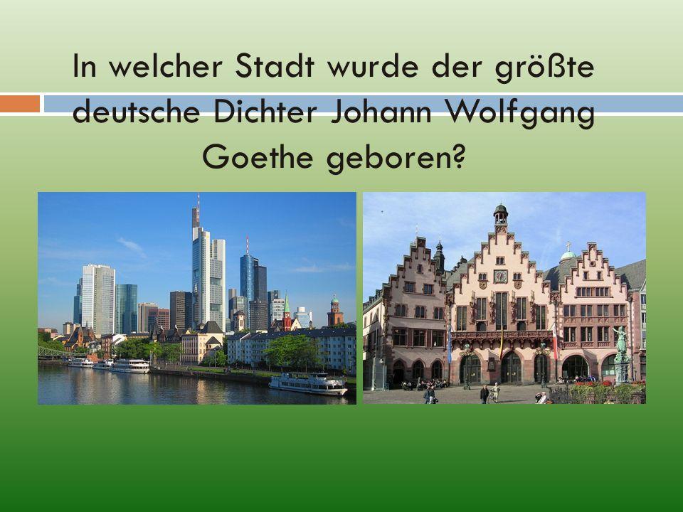 In welcher Stadt wurde der größte deutsche Dichter Johann Wolfgang Goethe geboren?
