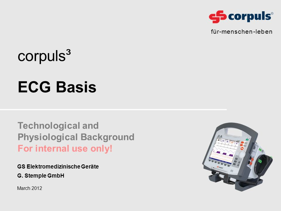 für-menschen-leben corpuls ³ ECG Basis Technological and Physiological Background For internal use only! March 2012 GS Elektromedizinische Geräte G. S