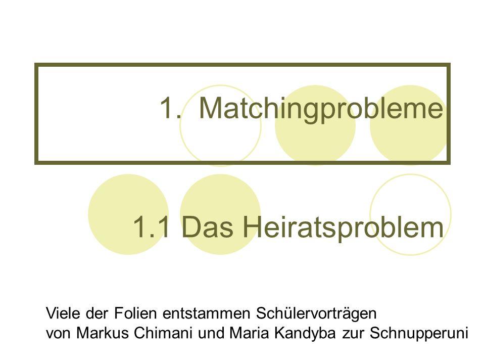 1.Matchingprobleme 1.1 Das Heiratsproblem Viele der Folien entstammen Schülervorträgen von Markus Chimani und Maria Kandyba zur Schnupperuni