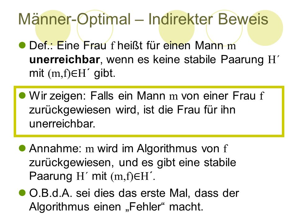 Männer-Optimal – Indirekter Beweis Def.: Eine Frau f heißt für einen Mann m unerreichbar, wenn es keine stabile Paarung H´ mit (m,f) ∈ H´ gibt. Annahm