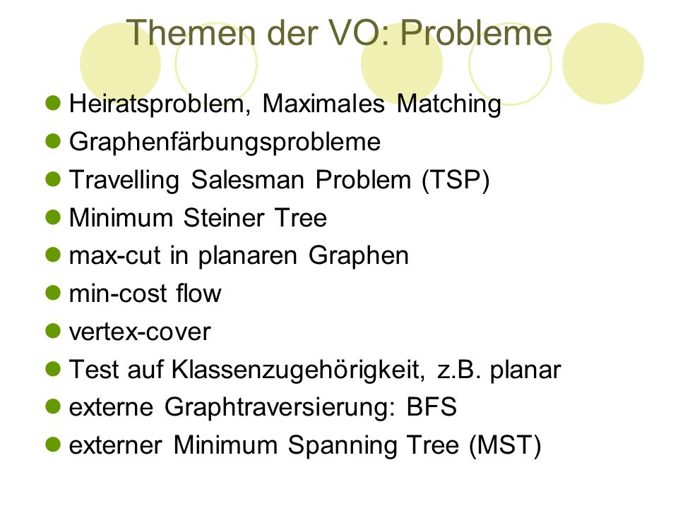 Themen der VO: Probleme Heiratsproblem, Maximales Matching Graphenfärbungsprobleme Travelling Salesman Problem (TSP) Minimum Steiner Tree max-cut in p