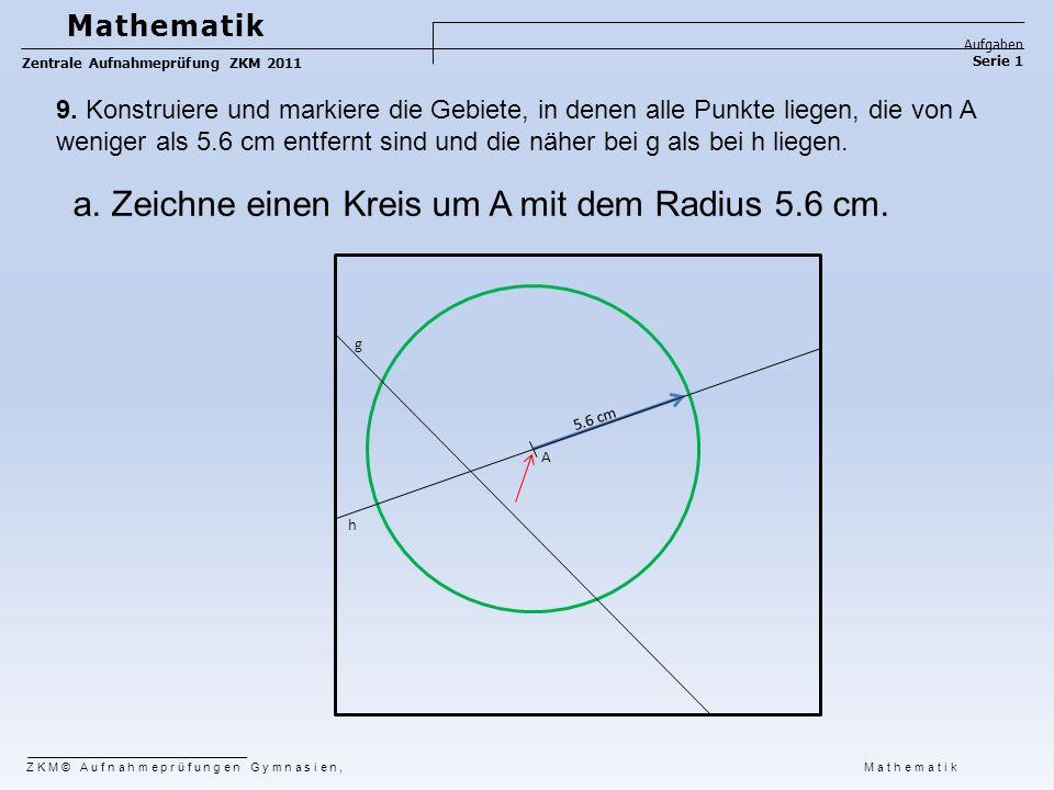 g h A 5.6 cm ZKM© Aufnahmeprüfungen Gymnasien, Mathematik Mathematik Aufgaben Serie 1 Zentrale Aufnahmeprüfung ZKM 2011 a. Zeichne einen Kreis um A mi
