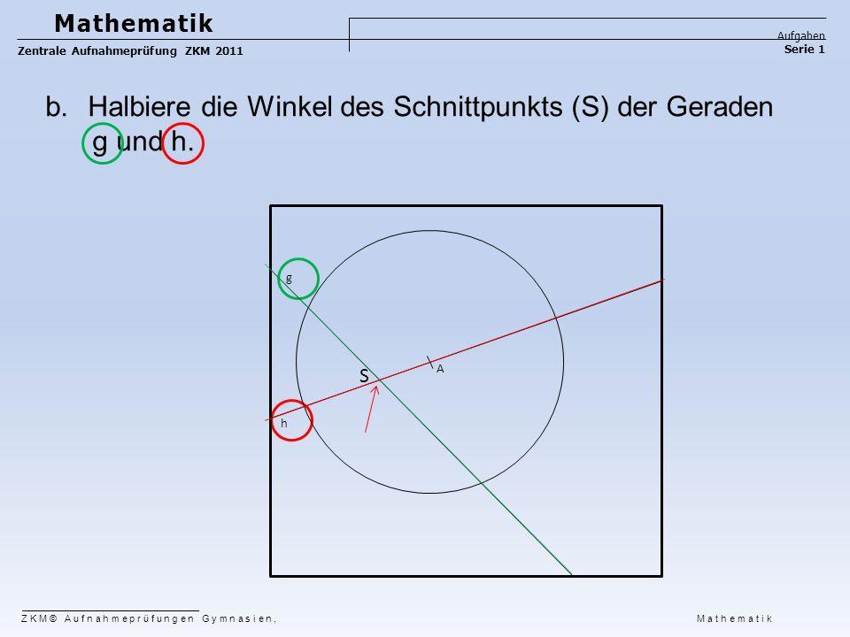 b.Halbiere die Winkel des Schnittpunkts (S) der Geraden g und h. g h A ZKM© Aufnahmeprüfungen Gymnasien, Mathematik Mathematik Aufgaben Serie 1 Zentra