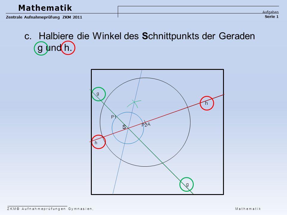 c.Halbiere die Winkel des Schnittpunkts der Geraden g und h. P2 P1 g h A S ZKM© Aufnahmeprüfungen Gymnasien, Mathematik Mathematik Aufgaben Serie 1 Ze