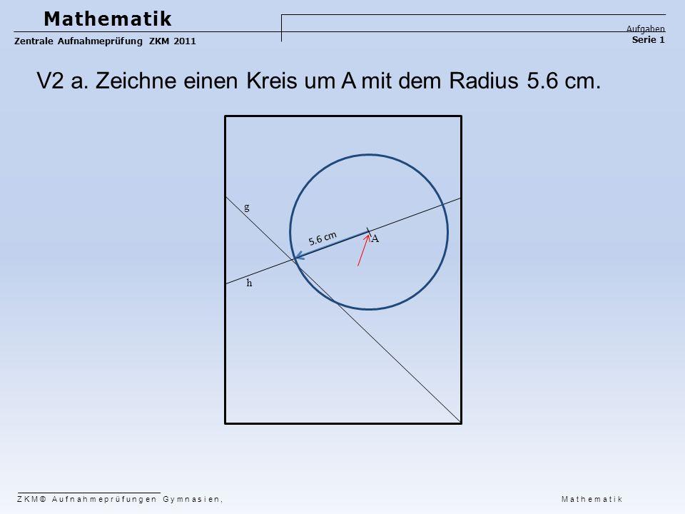 ZKM© Aufnahmeprüfungen Gymnasien, Mathematik Mathematik Aufgaben Serie 1 Zentrale Aufnahmeprüfung ZKM 2011 5.6 cm V2 a. Zeichne einen Kreis um A mit d