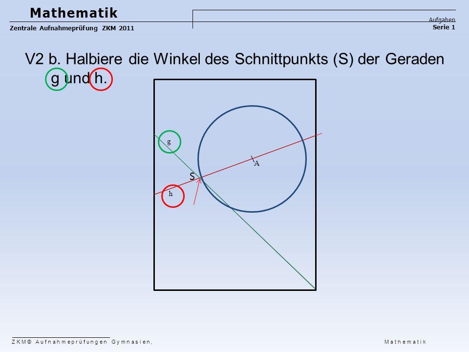 ZKM© Aufnahmeprüfungen Gymnasien, Mathematik Mathematik Aufgaben Serie 1 Zentrale Aufnahmeprüfung ZKM 2011 g h A V2 b. Halbiere die Winkel des Schnitt