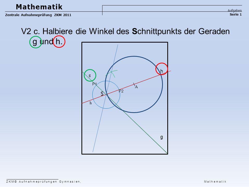 ZKM© Aufnahmeprüfungen Gymnasien, Mathematik Mathematik Aufgaben Serie 1 Zentrale Aufnahmeprüfung ZKM 2011 g h A S V2 c. Halbiere die Winkel des Schni